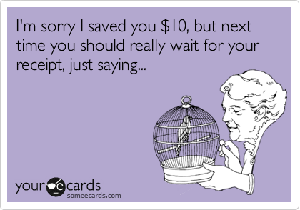 someecards.com - I'm sorry I saved you $10, but next time you should really wait for your receipt, just saying...