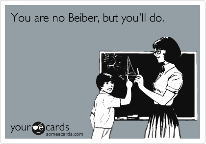 You are no Beiber, but you'll do.