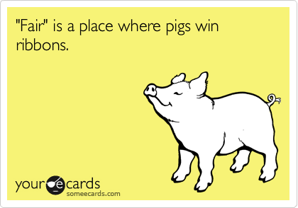 """Fair"" is a place where pigs win ribbons."