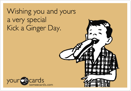 Wishing you and yours a very special  Kick a Ginger Day.
