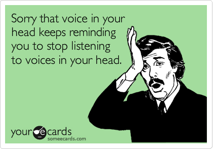 Sorry that voice in your head keeps reminding you to stop listening to voices in your head.