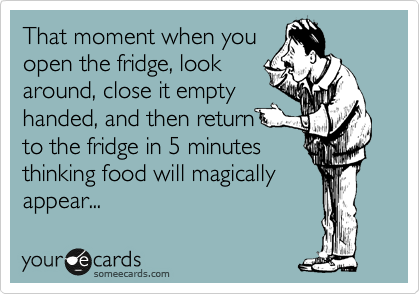 That moment when you open the fridge, look around, close it empty handed, and then return to the fridge in 5 minutes thinking food will magically appear...