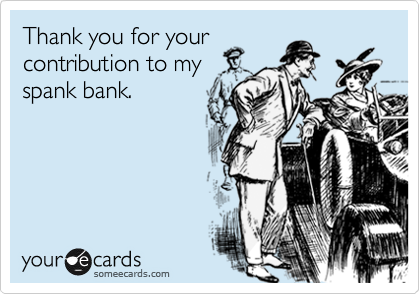 Thank you for your contribution to my spank bank.