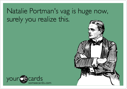 Natalie Portman's vag is huge now, surely you realize this.