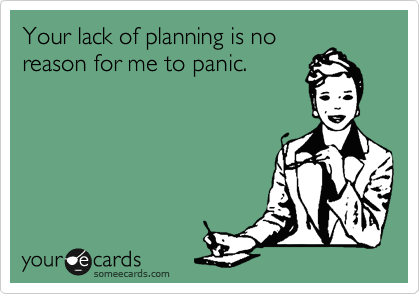 Your lack of planning is no reason for me to panic.