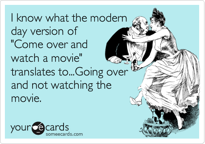 """I know what the modern day version of """"Come over and watch a movie"""" translates to...Going over and not watching the movie."""