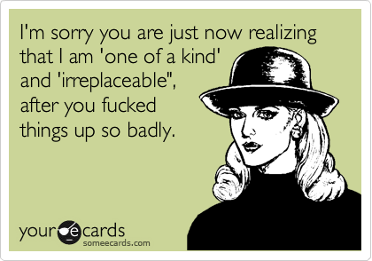 "I'm sorry you are just now realizing that I am 'one of a kind' and 'irreplaceable"", after you fucked  things up so badly."