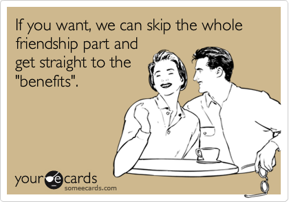 "If you want, we can skip the whole friendship part and get straight to the ""benefits""."