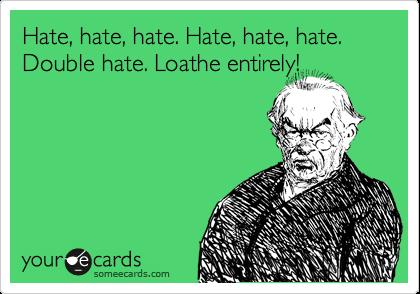 Hate, hate, hate. Hate, hate, hate. Double hate. Loathe entirely!