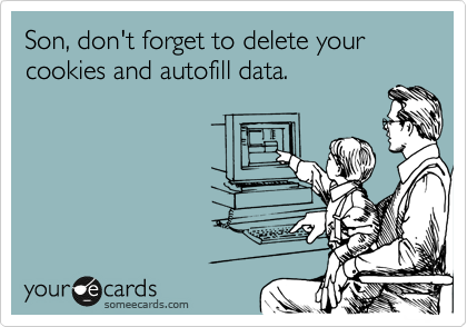 Son, don't forget to delete your cookies and autofill data.