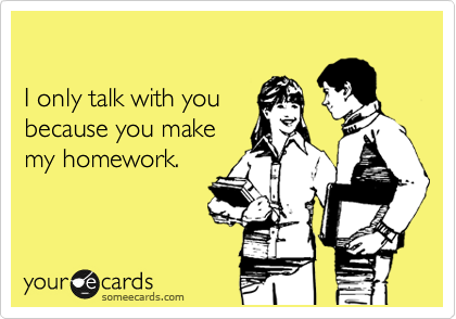 I only talk with you because you make my homework.