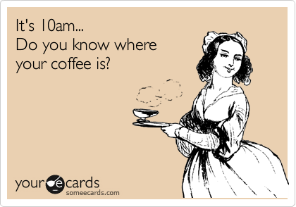 It's 10am...                     Do you know where           your coffee is?