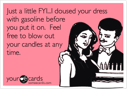 Just a little FYI...I doused your dress with gasoline before you put it on.  Feel free to blow out your candles at any time.