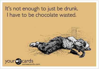 It's not enough to just be drunk.   I have to be chocolate wasted.