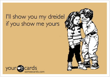 I'll show you my dreidel  if you show me yours