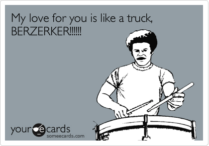 My love for you is like a truck, BERZERKER!!!!!!