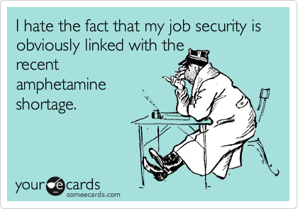 I hate the fact that my job security is obviously linked with the recent amphetamine shortage.