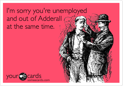 I'm sorry you're unemployed and out of Adderall  at the same time.