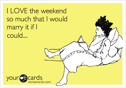 I LOVE the weekend  so much that I would  marry it if I could....