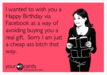 I wanted to wish you a Happy Birthday via Facebook as a way of avoiding buying you a real gift.  Sorry I am just a cheap ass bitch that way.