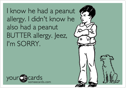 I know he had a peanut allergy. I didn't know he also had a peanut BUTTER allergy. Jeez, I'm SORRY.