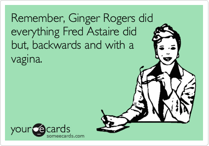 Remember, Ginger Rogers did everything Fred Astaire did but, backwards and with a vagina.