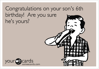 Congratulations on your son's 6th birthday!  Are you sure he's yours?