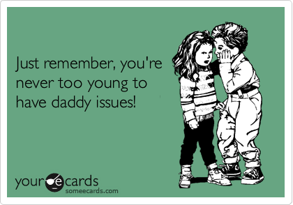 Just remember, you're never too young to have daddy issues!