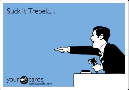 Suck It Trebek.....