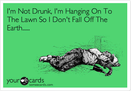 I'm Not Drunk, I'm Hanging On To The Lawn So I Don't Fall Off The Earth......