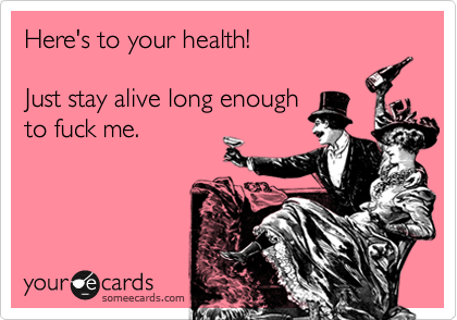Here's to your health!  Just stay alive long enough to fuck me.