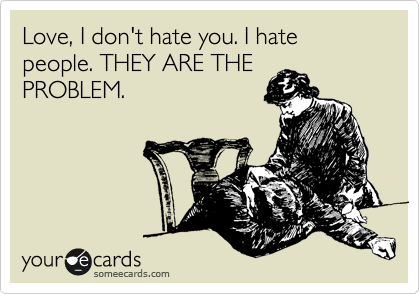 Love, I don't hate you. I hate people. THEY ARE THE PROBLEM.