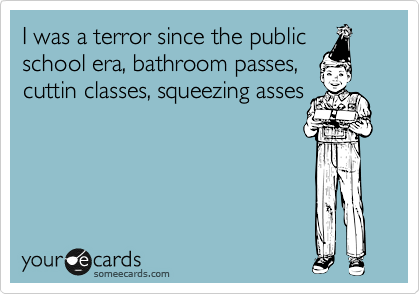 I was a terror since the public school era, bathroom passes, cuttin classes, squeezing asses