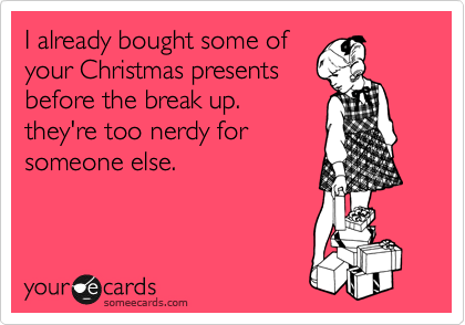 I already bought some of your Christmas presents before the break up. they're too nerdy for someone else.
