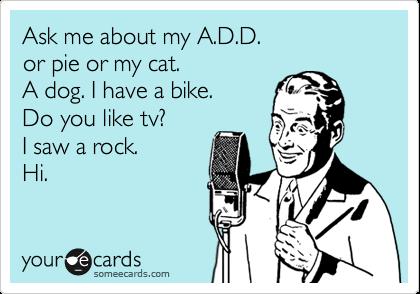 Ask me about my A.D.D.    or pie or my cat.    A dog. I have a bike.   Do you like tv? I saw a rock.  Hi.