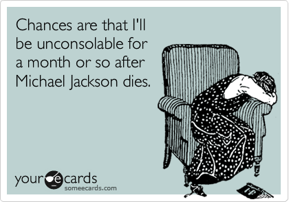 Chances are that I'll be unconsolable for  a month or so after  Michael Jackson dies.