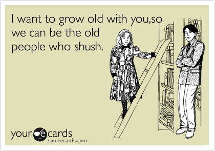 I want to grow old with you,so we can be the old people who shush.