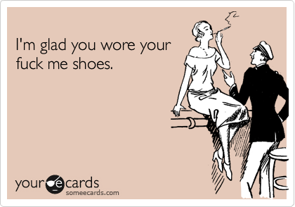 I'm glad you wore your fuck me shoes.