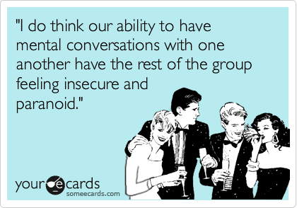 """""""I do think our ability to have mental conversations with one another have the rest of the group feeling insecure and paranoid."""""""