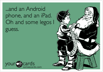 ...and an Android phone, and an iPad.  Oh and some legos I guess.