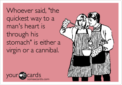 """Whoever said, """"the quickest way to a man's heart is through his stomach"""" is either a virgin or a cannibal."""