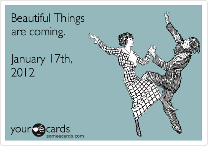 Beautiful Things are coming.   January 17th,  2012