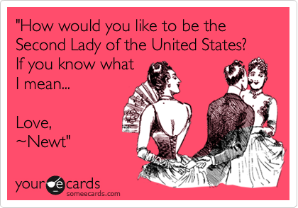 """""""How would you like to be the Second Lady of the United States? If you know what  I mean...  Love,  %7ENewt"""""""