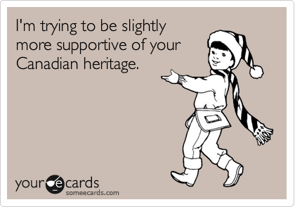 I'm trying to be slightly more supportive of your Canadian heritage.