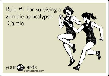 Rule %231 for surviving a zombie apocalypse:    Cardio