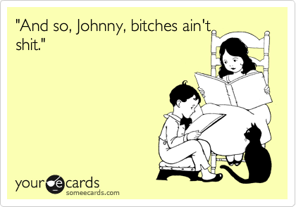 """""""And so, Johnny, bitches ain't shit."""""""