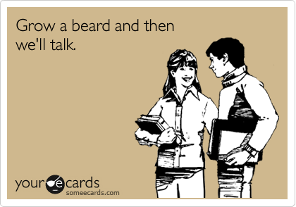 Grow a beard and then we'll talk.