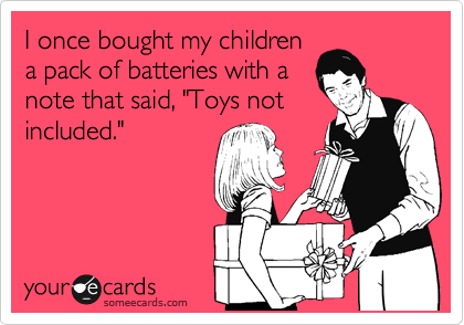 """I once bought my children a pack of batteries with a note that said, """"Toys not included."""""""