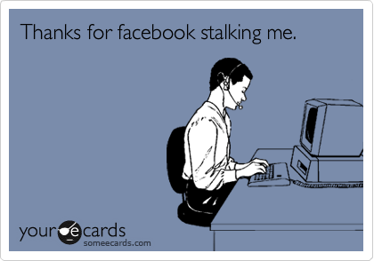 Thanks for facebook stalking me.