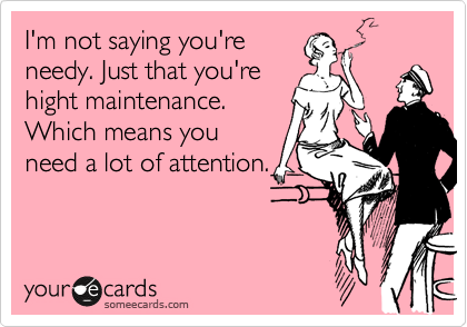 I'm not saying you're needy. Just that you're hight maintenance. Which means you need a lot of attention.